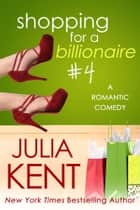 Shopping for a Billionaire 4 - Romantic Comedy ebook by Julia Kent
