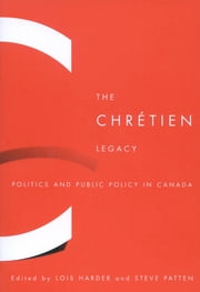 The Chrétien Legacy - Politics and Public Policy in Canada ebook by Lois Harder,Steve Patten
