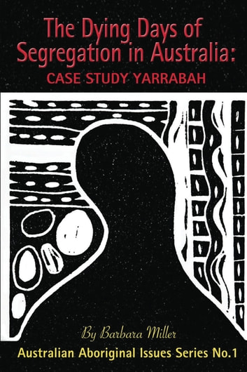 The Dying Days of Segregation in Australia: Case Study Yarrabah ebook by Barbara Miller