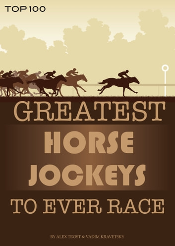 Greatest Horse Jockeys to Ever Race: Top 100 電子書 by alex trostanetskiy