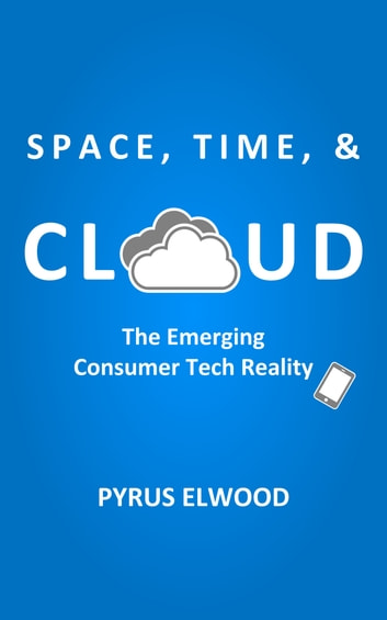 Space, Time, and Cloud: The Emerging Consumer Tech Reality ebook by Pyrus Elwood