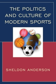 The Politics and Culture of Modern Sports ebook by Sheldon Anderson