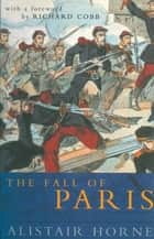 The Fall of Paris - The Siege and the Commune 1870-71 ebook by Alistair Horne