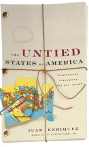 The Untied States of America - Polarization, Fracturing, and Our Future ebook by Juan Enriquez