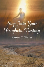 Step Into Your Prophetic Destiny ebook by Andrea T. Watts