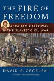 The Fire of Freedom - Abraham Galloway and the Slaves' Civil War ebook by David S. Cecelski