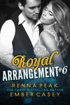Royal Arrangement #6 ebook by Ember Casey, Renna Peak