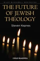 The Future of Jewish Theology ebook by Steven Kepnes