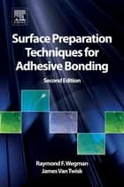 Surface Preparation Techniques for Adhesive Bonding ebook by Raymond F. Wegman,James Van Twisk