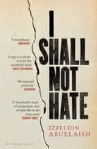 I Shall Not Hate - A Gaza Doctor's Journey on the Road to Peace and Human Dignity ebook by Izzeldin Abuelaish