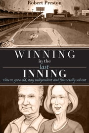 Winning In The Last Inning - How to Grow Old, Stay Independent and Financially Solvent ebook by Robert Preston