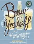 Brew It Yourself - Professional Craft Blueprints for Home Brewing ebook by Erik Spellmeyer, Jamie Floyd