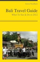 Bali, Indonesia Travel Guide - What To See & Do ebook de Aaron Needham