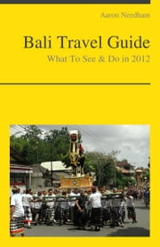 Bali, Indonesia Travel Guide - What To See & Do ebook by Aaron Needham