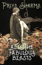All the Fabulous Beasts ebook by Priya Sharma