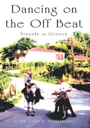 Dancing on the Off Beat - Travels in Greece ebook by Joan Carol Friedberg