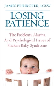 Losing Patience - The Problems, Alarms and Psychological Issues of Shaken Baby Syndrome ebook by James Peinkofer