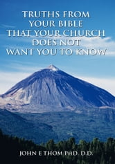 TRUTHS FROM YOUR BIBLE THAT YOUR CHURCH DOES NOT WANT YOU TO KNOW ebook by JOHN E THOM  PhD. D.D.