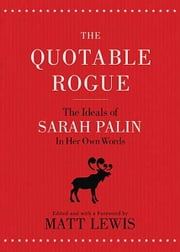 The Quotable Rogue - The Ideals of Sarah Palin in Her Own Words ebook by Matt Lewis