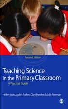 Teaching Science in the Primary Classroom ebook by Miss Claire Hewlett,Julie Foreman,Hellen Ward,Judith Roden