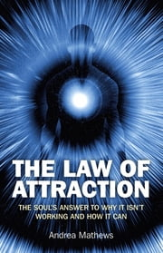 The Law of Attraction: The Souls Answer to Why It isn't Working and How it Can - The Souls Answer to Why It isn't Working and How it Can ebook by Andrea Mathews