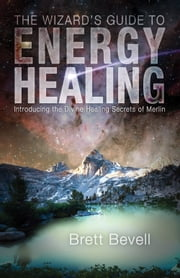 The Wizard's Guide to Energy Healing - Introducing the Divine Healing Secrets of Merlin ebook by Brett Bevell