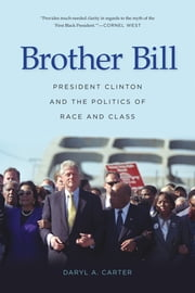 Brother Bill - President Clinton and the Politics of Race and Class ebook by Daryl A Carter
