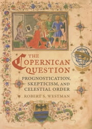 The Copernican Question: Prognostication, Skepticism, and Celestial Order ebook by Westman, Robert