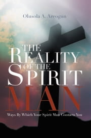 The Reality of the Spirit Man - Ways by Which Your Spirit Man Contacts You ebook by Olusola A. Areogun