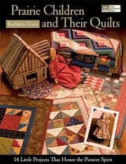 Prairie Children and Their Quilts - 14 Little Projects That Honor the Pioneer Spirit ebook by Kathleen Tracy