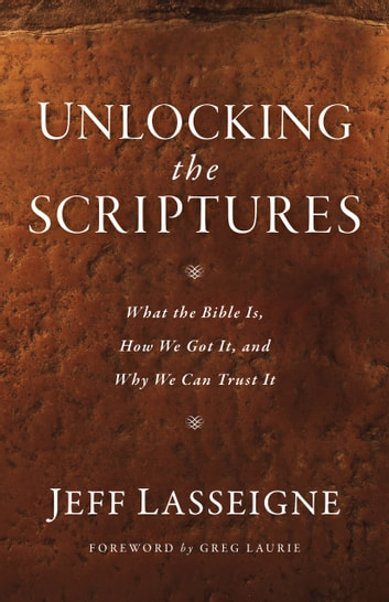 Unlocking the Scriptures - What the Bible Is, How We Got It, and Why We Can Trust It ebook by Jeff Lasseigne