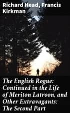 The English Rogue: Continued in the Life of Meriton Latroon, and Other Extravagants: The Second Part ebook by Richard Head, Francis Kirkman