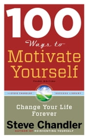 100 Ways to Motivate Yourself, Third Edition - Change Your Life Forever ebook by Steve Chandler