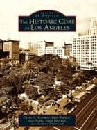 The Historic Core of Los Angeles ebook by Curtis C. Roseman, Ruth Wallach, Dace Taube,...