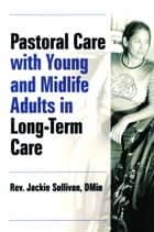 Pastoral Care With Young and Midlife Adults in Long-Term Care ebook by Jacqueline Sullivan