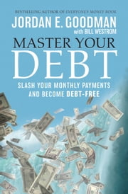 Master Your Debt - Slash Your Monthly Payments and Become Debt Free ebook by Jordan E. Goodman,Bill Westrom