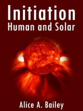 Initiation, Human And Solar ebook by Alice A. Bailey