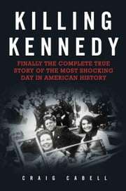 Killing Kennedy: Finally the Complete True Story of the Most Shocking Day in American History ebook by Cabell, Craig