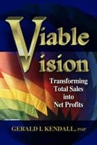 Viable Vision - Transforming Total Sales into Net Profits ebook by Gerald Kendall