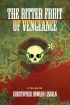 The Bitter Fruit of Vengeance ebook by Christopher Howard Lincoln