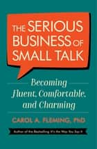 The Serious Business of Small Talk - Becoming Fluent, Comfortable, and Charming ebook by Carol Fleming