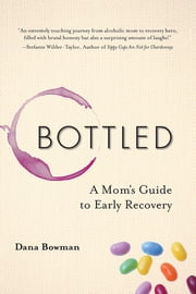 Bottled - A Mom's Guide to Early Recovery eBook by Dana Bowman