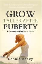 Grow Taller After Puberty Exercise Routine Hand book - Steps To Take to Grow Taller After Puberty And Common Mistakes To Avoid ebook by Dennis Raney