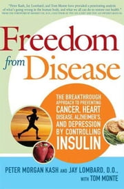 Freedom from Disease - The Breakthrough Approach to Preventing Cancer, Heart Disease, Alzheimer's, and Depression by Controlling Insulin ebook by Peter Morgan Kash,Jay Lombard