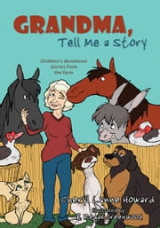 Grandma, Tell Me a Story: Children's Devotional Stories from the Farm ebook by Howard, Cheryl Lynne