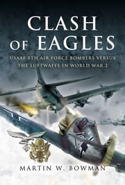 Clash of Eagles - USAAF 8th Air Force Bombers Versus the Luftwaffe in World War II ebook by Martin Bowman