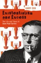 Existentialism and Excess: The Life and Times of Jean-Paul Sartre ebook by Gary Cox
