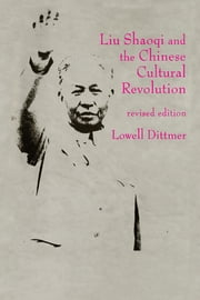 Liu Shaoqi and the Chinese Cultural Revolution ebook by Lowell Dittmer