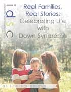Real Families, Real Stories: Celebrating Life With Down Syndrome ebook by Stephanie Sumulong
