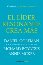 El líder resonante crea más ebook by Daniel Goleman,Richard Boyatzis,Annie McKee